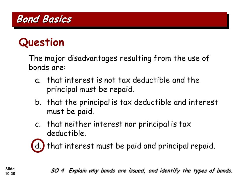 Slide 10-30 The major disadvantages resulting from the use of bonds are: a.that interest is not tax deductible and the principal must be repaid.