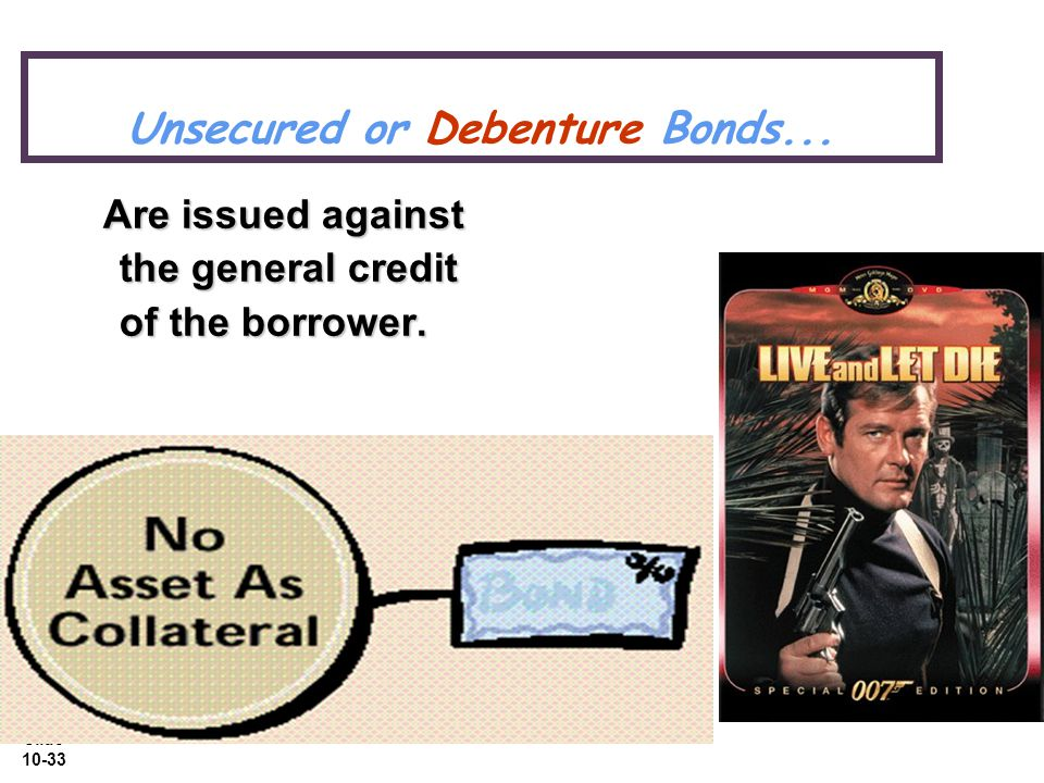 Slide 10-33 Unsecured or Debenture Bonds... Are issued against the general credit of the borrower.