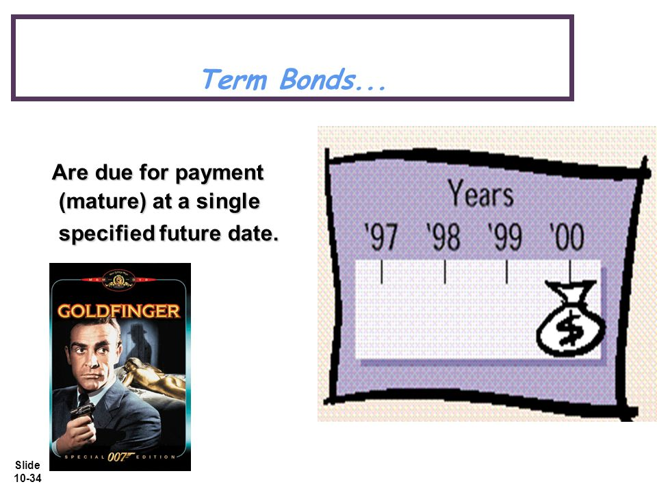 Slide 10-34 Term Bonds... Are due for payment (mature) at a single specified future date.