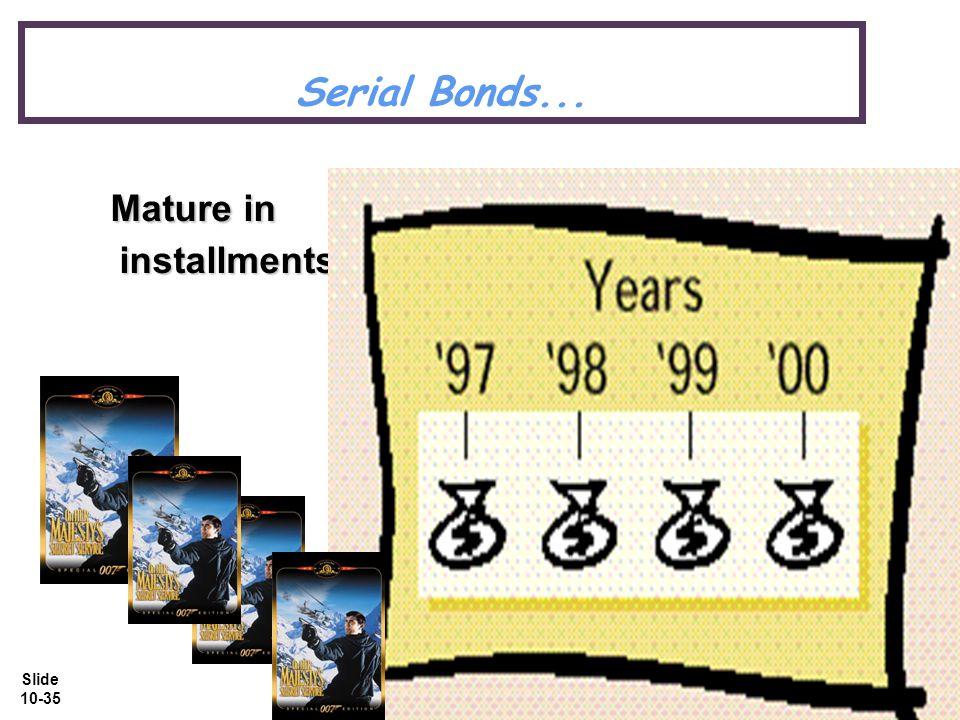 Slide 10-35 Serial Bonds... Mature in installments. Mature in installments.