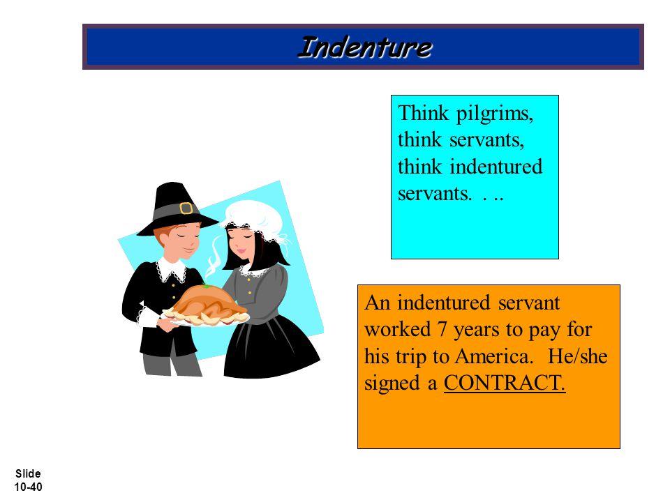 Slide 10-40 Indenture Think pilgrims, think servants, think indentured servants....