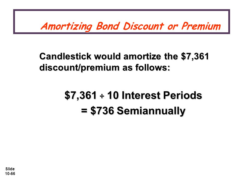 Slide 10-66 Amortizing Bond Discount or Premium Amortizing Bond Discount or Premium Candlestick would amortize the $7,361 discount/premium as follows: $7,361 ÷ 10 Interest Periods = $736 Semiannually