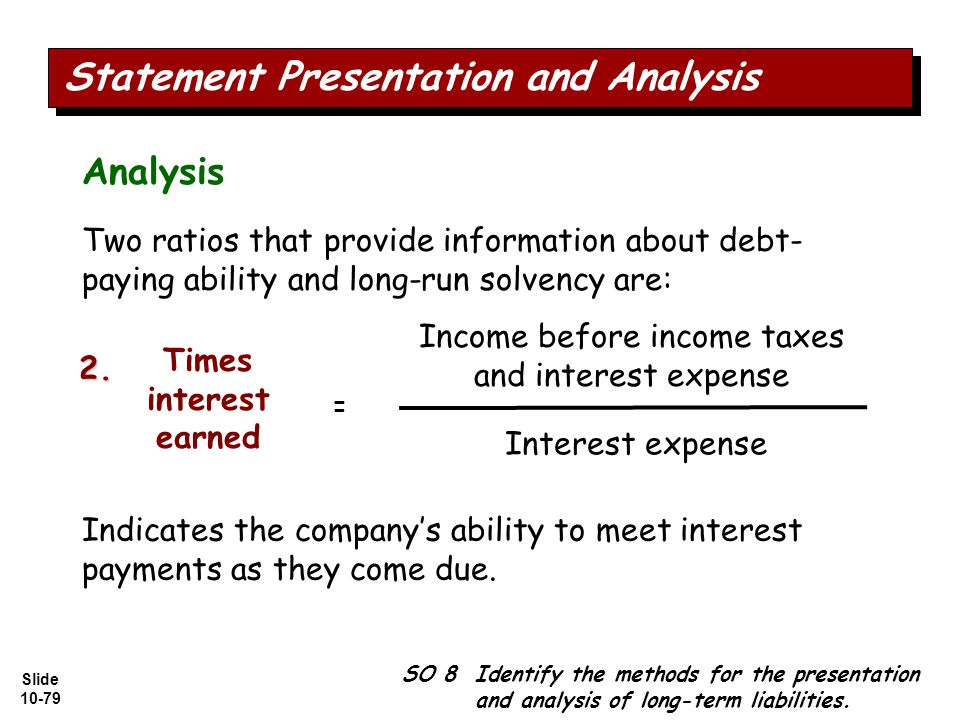 Slide 10-79 Two ratios that provide information about debt- paying ability and long-run solvency are: Income before income taxes and interest expense Interest expense Times interest earned = Indicates the company's ability to meet interest payments as they come due.