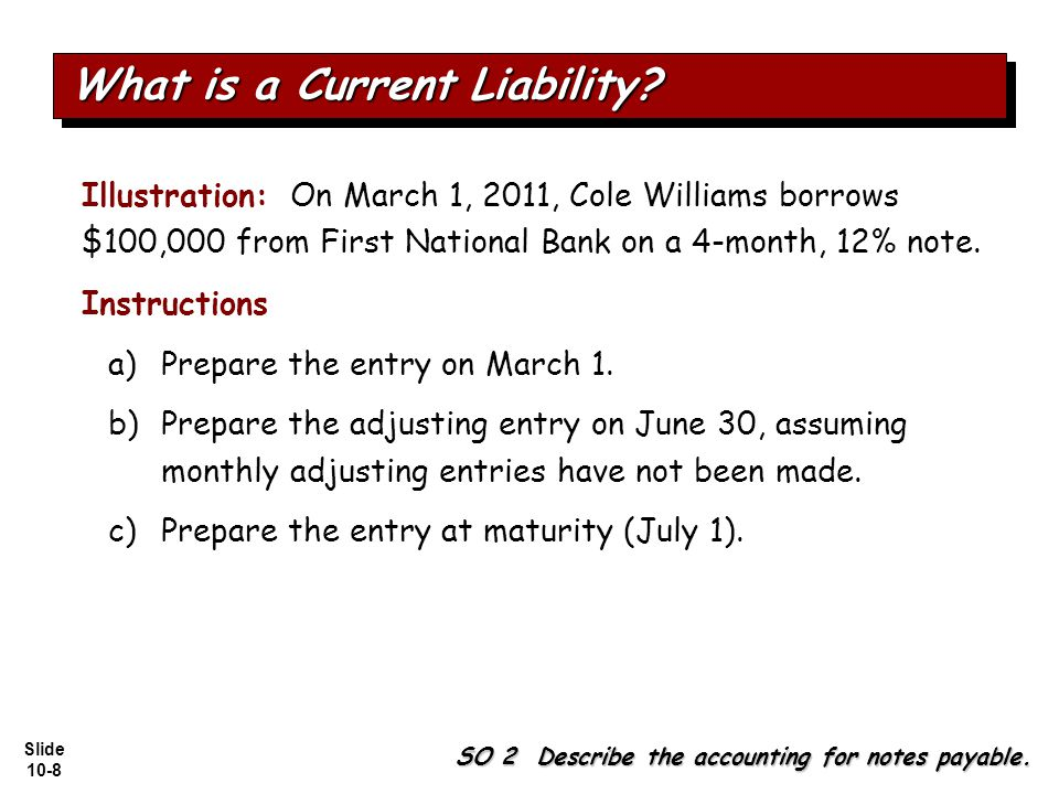 Slide 10-8 Illustration: On March 1, 2011, Cole Williams borrows $100,000 from First National Bank on a 4-month, 12% note.