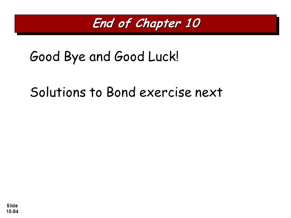Slide 10-84 Good Bye and Good Luck! Solutions to Bond exercise next End of Chapter 10