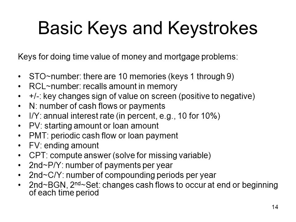 Basic Keys and Keystrokes Keys for doing time value of money and mortgage problems: STO~number: there are 10 memories (keys 1 through 9) RCL~number: recalls amount in memory +/ ‑ : key changes sign of value on screen (positive to negative) N: number of cash flows or payments I/Y: annual interest rate (in percent, e.g., 10 for 10%) PV: starting amount or loan amount PMT: periodic cash flow or loan payment FV: ending amount CPT: compute answer (solve for missing variable) 2nd~P/Y: number of payments per year 2nd~C/Y: number of compounding periods per year 2nd~BGN, 2 nd ~Set: changes cash flows to occur at end or beginning of each time period 14