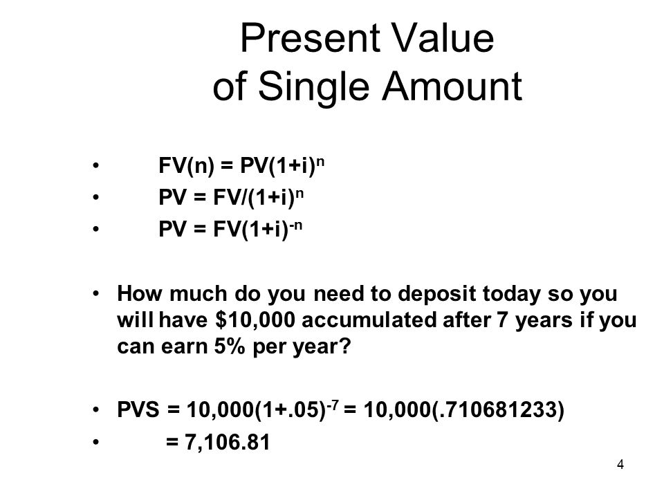 4 Present Value of Single Amount FV(n) = PV(1+i) n PV = FV/(1+i) n PV = FV(1+i) -n How much do you need to deposit today so you will have $10,000 accumulated after 7 years if you can earn 5% per year.