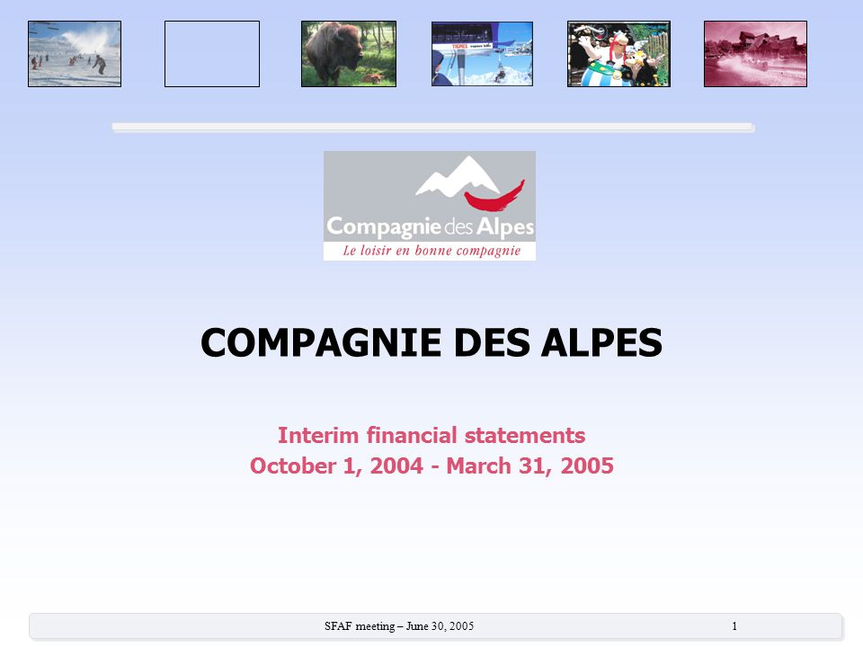 SFAF meeting – June 30, 2005 1 COMPAGNIE DES ALPES Interim financial statements October 1, 2004 - March 31, 2005