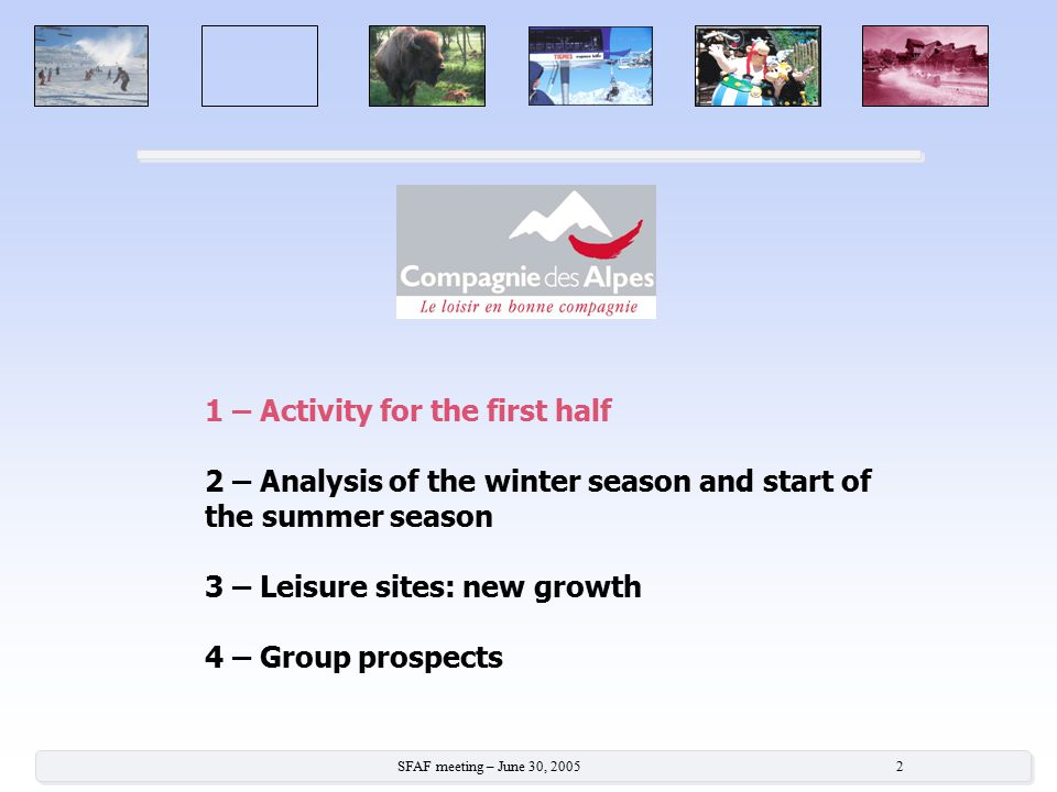 SFAF meeting – June 30, 2005 2 1 – Activity for the first half 2 – Analysis of the winter season and start of the summer season 3 – Leisure sites: new