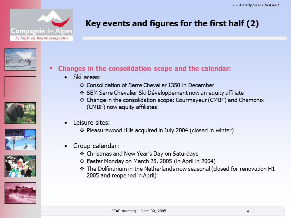 SFAF meeting – June 30, 2005 4 Key events and figures for the first half (2)  Changes in the consolidation scope and the calendar: Ski areas:  Conso