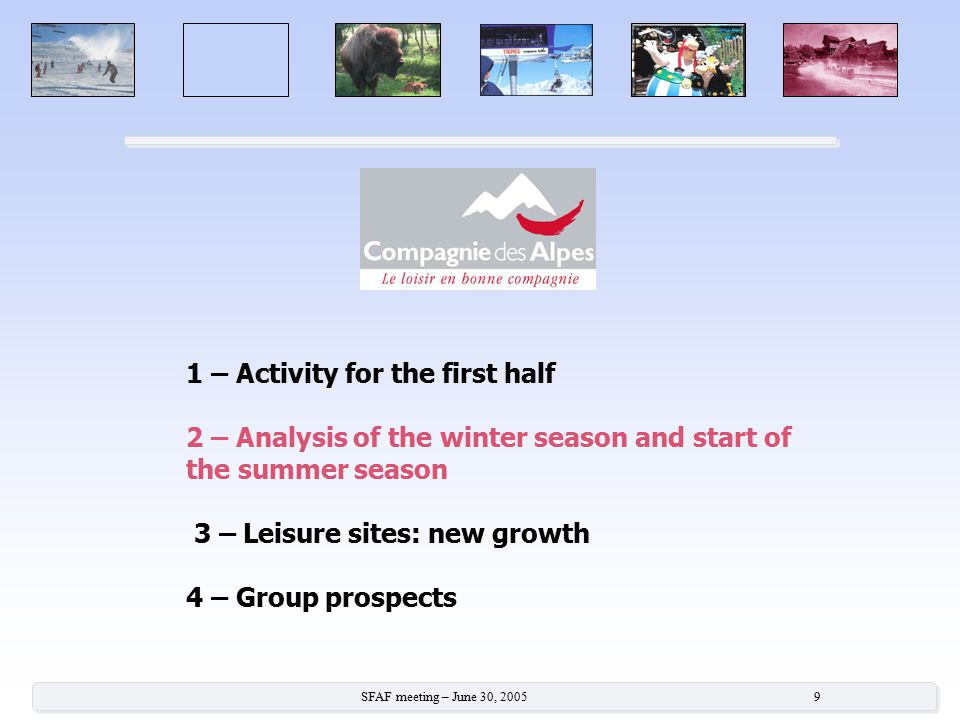 SFAF meeting – June 30, 2005 9 1 – Activity for the first half 2 – Analysis of the winter season and start of the summer season 3 – Leisure sites: new