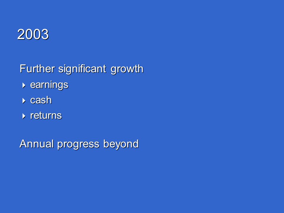 2003 Further significant growth  earnings  cash  returns Annual progress beyond