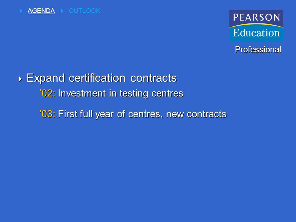  Expand certification contracts '02: Investment in testing centres '03: First full year of centres, new contracts Professional  AGENDA  OUTLOOK