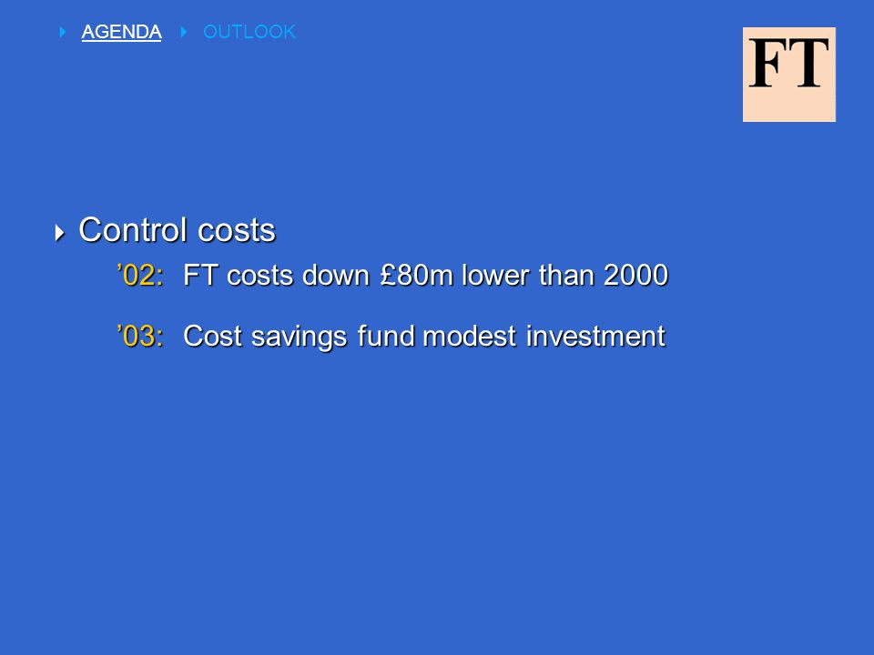  Control costs '02:FT costs down £80m lower than 2000 '03:Cost savings fund modest investment  AGENDA  OUTLOOK