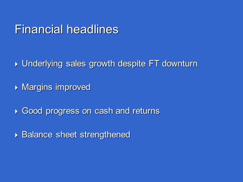 Financial headlines  Underlying sales growth despite FT downturn  Margins improved  Good progress on cash and returns  Balance sheet strengthened