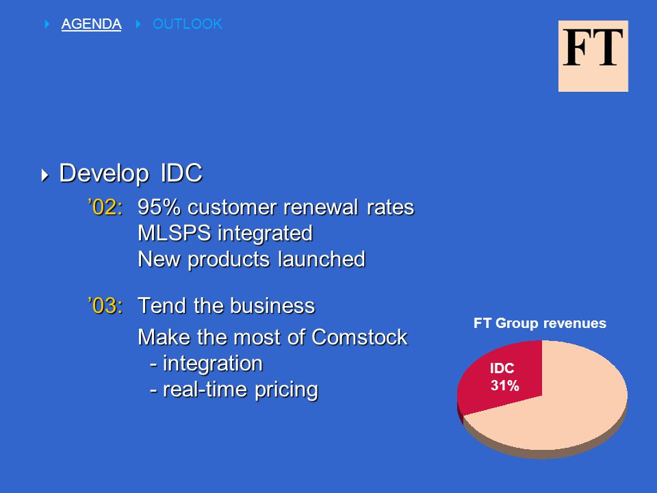  Develop IDC '02:95% customer renewal rates MLSPS integrated New products launched '03:Tend the business Make the most of Comstock - integration - real-time pricing  AGENDA  OUTLOOK IDC 31% FT Group revenues