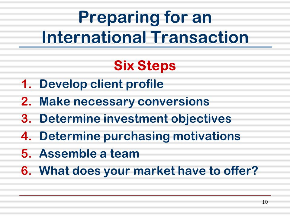 10 Preparing for an International Transaction Six Steps 1.Develop client profile 2.Make necessary conversions 3.Determine investment objectives 4.Dete