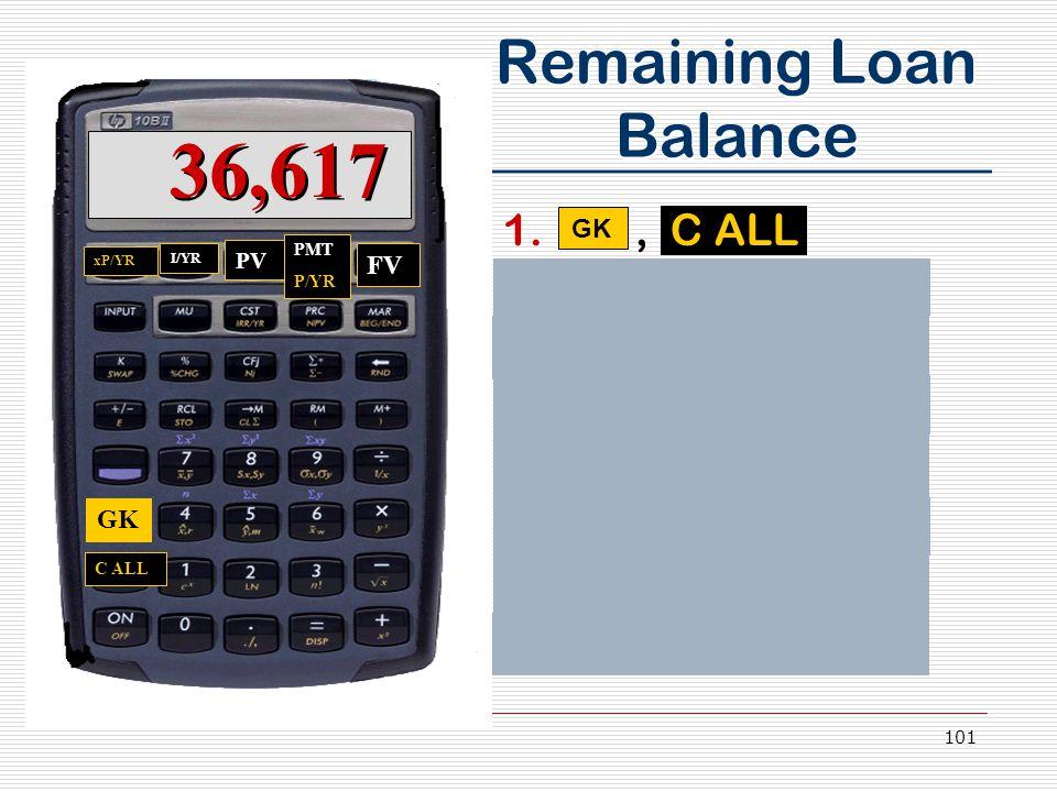 101 Remaining Loan Balance 1., C ALL 2.1, 2,, P/YR 3.1, 5,, xP/YR 4.7.5, I/YR 5.3,950,000 PV 6.0, FV 7.PMT 8.Answer: 36,617 GK C ALL PMT P/YR xP/YR I/YR PV FV