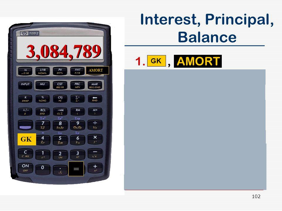 102 Interest, Principal, Balance 1., AMORT 2.Display: Per 1-12 3.= displays principal 4.= displays interest 5.= displays balance 6., AMORT 7.Display: Per 13-24 8.Continue thru Yr.