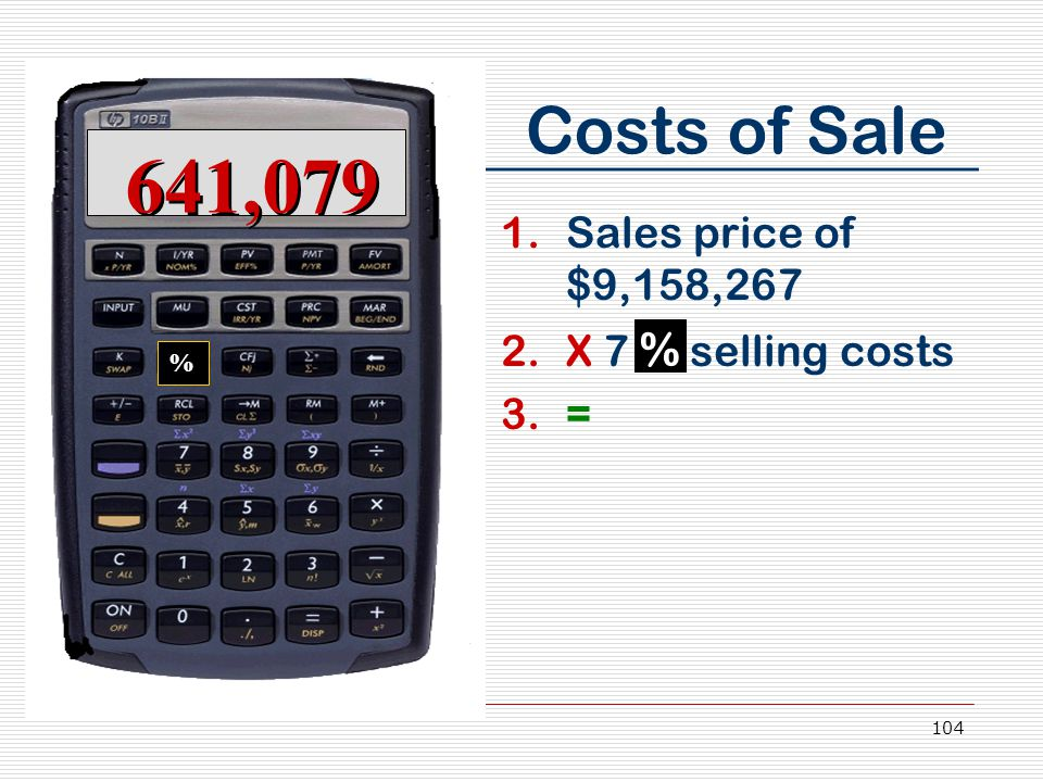 104 Costs of Sale 641,079 % 1.Sales price of $9,158,267 2.X 7 % selling costs 3.=