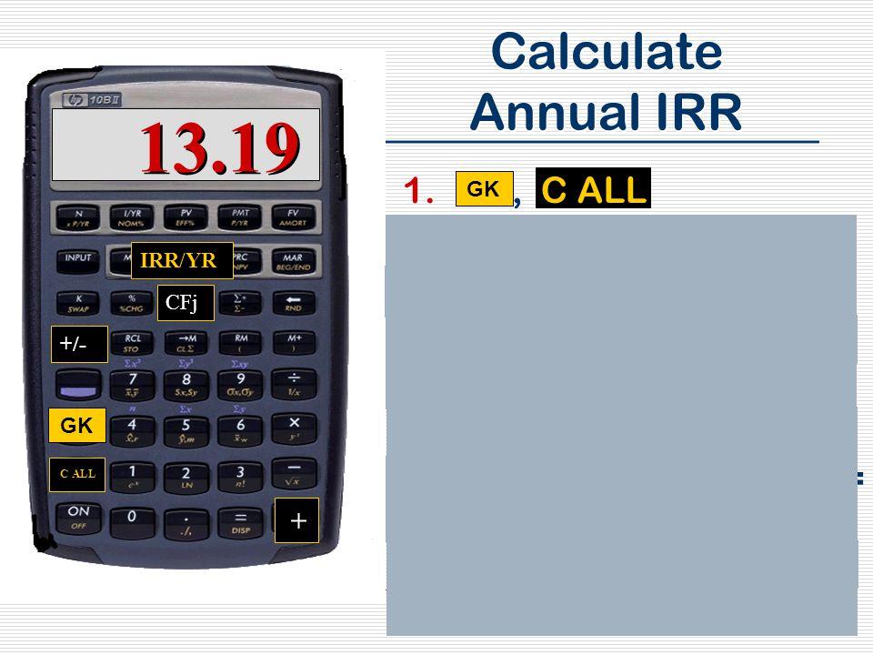 107 Calculate Annual IRR 1., C ALL 2.4,009,250, +/-, CFj 3.271,596, CFj 4.292,926, CFj 5.314,896, CFj 6.337,525, CFj 7.360,833, + 5,432,399= CFj 8., IRR/YR 9.Answer: 13.19 GK C ALL CFj IRR/YR +/- +