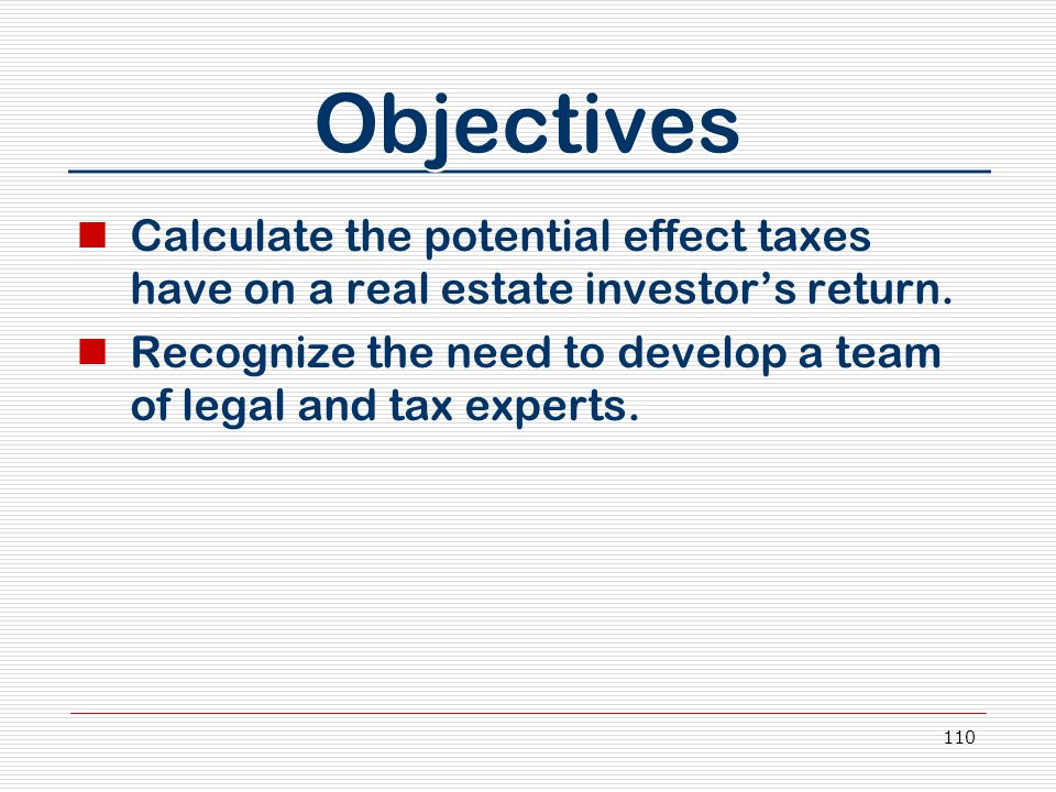 110 Objectives Calculate the potential effect taxes have on a real estate investor's return. Recognize the need to develop a team of legal and tax exp