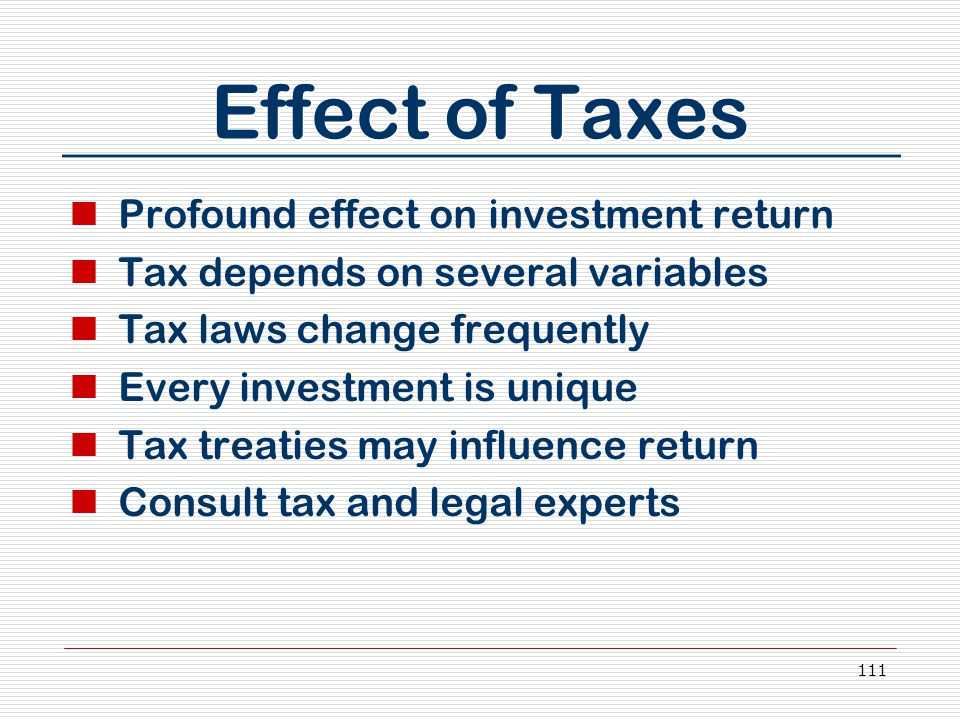 111 Effect of Taxes Profound effect on investment return Tax depends on several variables Tax laws change frequently Every investment is unique Tax treaties may influence return Consult tax and legal experts