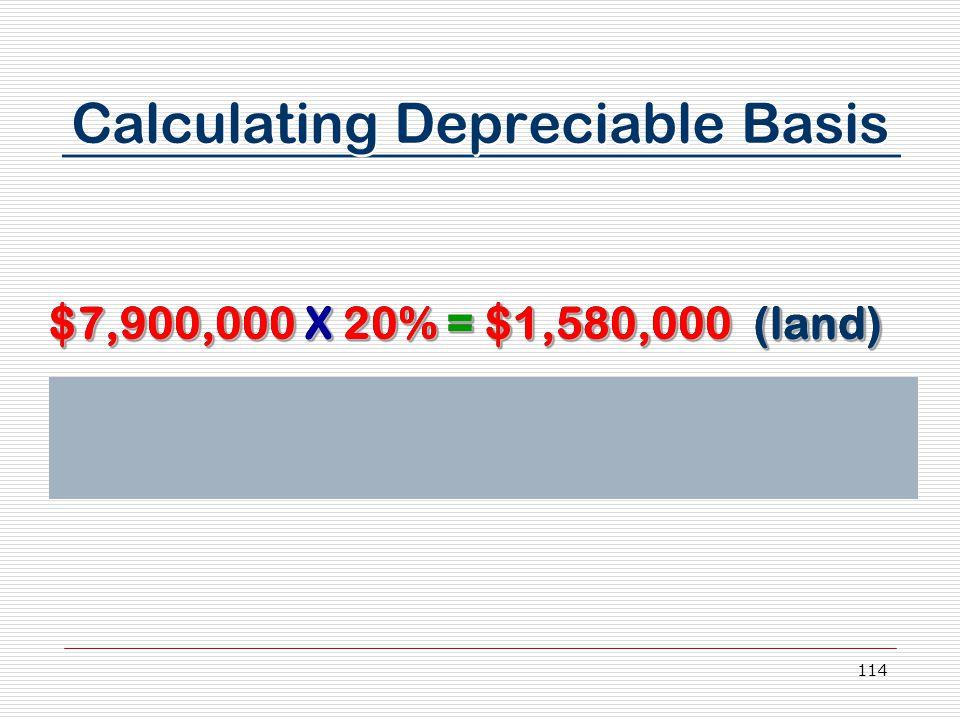 114 $7,900,000 X 20% = $1,580,000 (land) $7,900,000 X 80% = $6,320,000 (improvements) $7,900,000 X 20% = $1,580,000 (land) $7,900,000 X 80% = $6,320,000 (improvements) Calculating Depreciable Basis