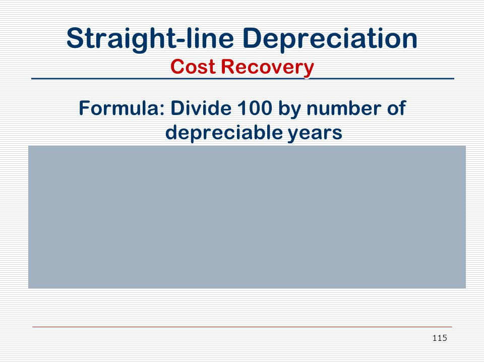 115 Straight-line Depreciation Cost Recovery Formula: Divide 100 by number of depreciable years Assume a 39-year straight-line depreciation 100 ÷ 39 =
