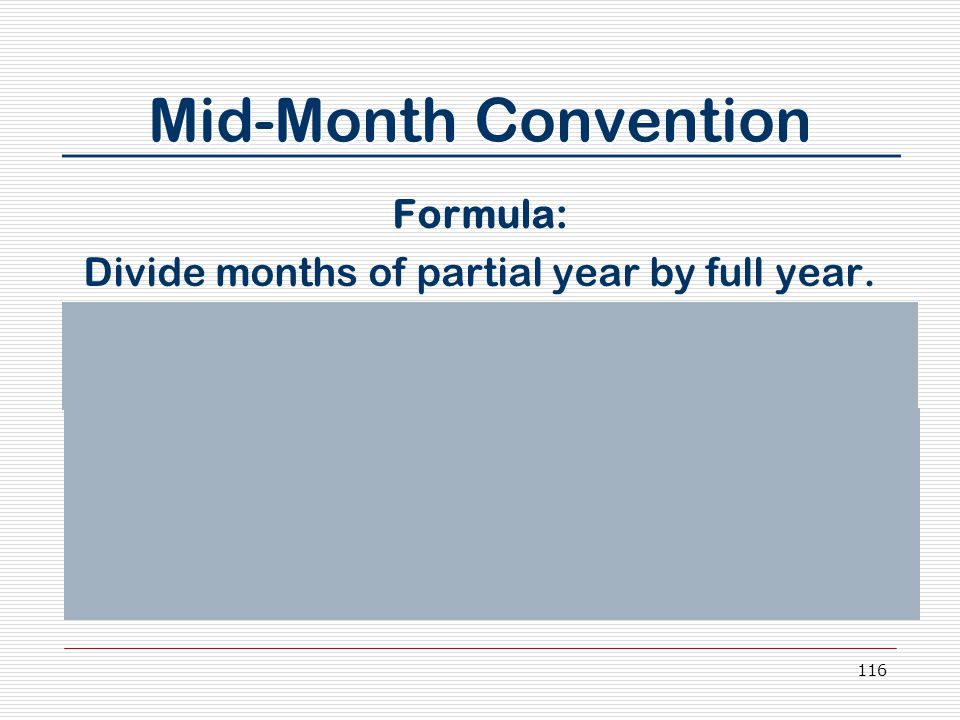 116 Mid-Month Convention Formula: Divide months of partial year by full year. Multiply answer by 2.564 (depreciation factor) 11.5 ÷ 12 X 2.564 = _____