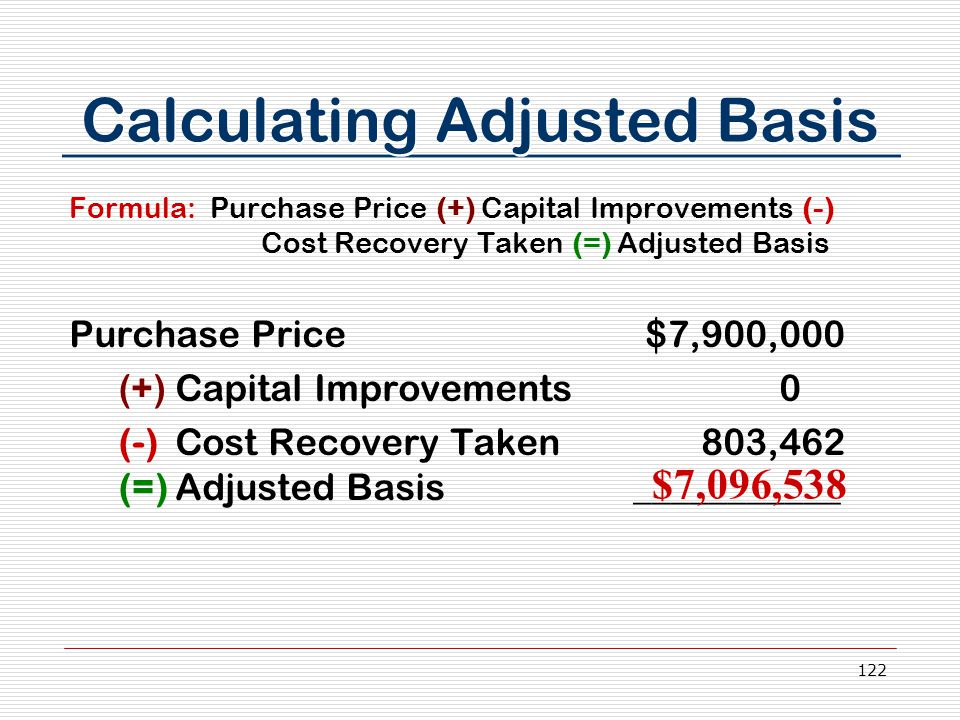 122 Calculating Adjusted Basis Formula: Purchase Price (+) Capital Improvements (-) Cost Recovery Taken (=) Adjusted Basis Purchase Price$7,900,000 (+) Capital Improvements 0 (-) Cost Recovery Taken 803,462 (=) Adjusted Basis ___________ $7,096,538