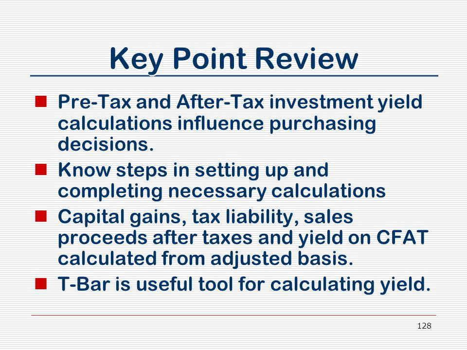 128 Key Point Review Pre-Tax and After-Tax investment yield calculations influence purchasing decisions. Know steps in setting up and completing neces