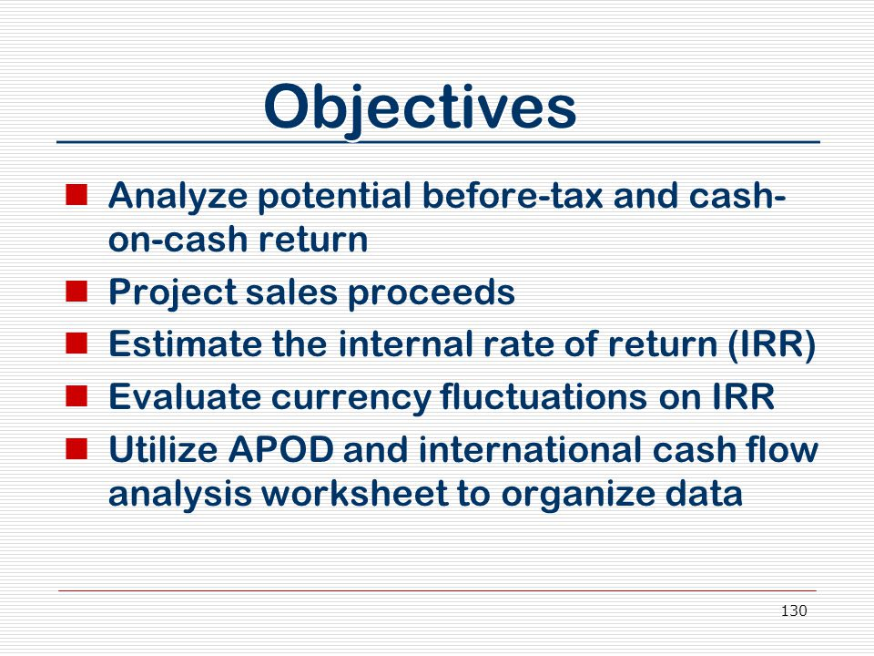 130 Objectives Analyze potential before-tax and cash- on-cash return Project sales proceeds Estimate the internal rate of return (IRR) Evaluate currency fluctuations on IRR Utilize APOD and international cash flow analysis worksheet to organize data