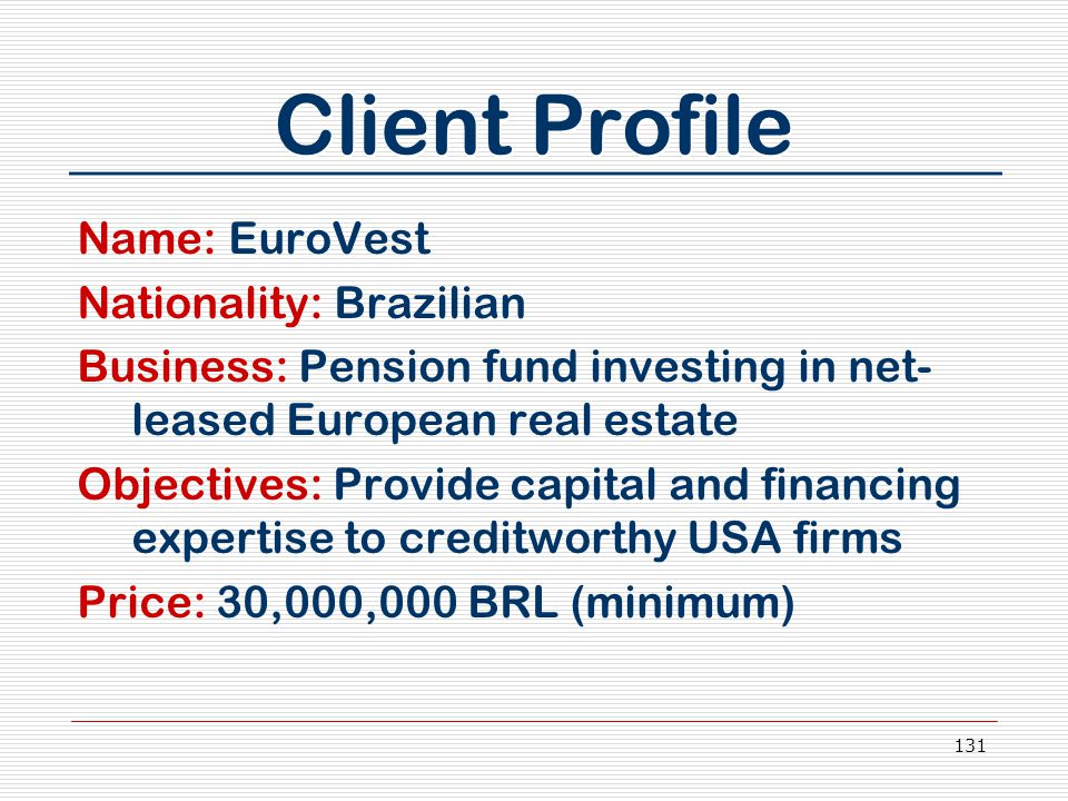 131 Client Profile Name: EuroVest Nationality: Brazilian Business: Pension fund investing in net- leased European real estate Objectives: Provide capi