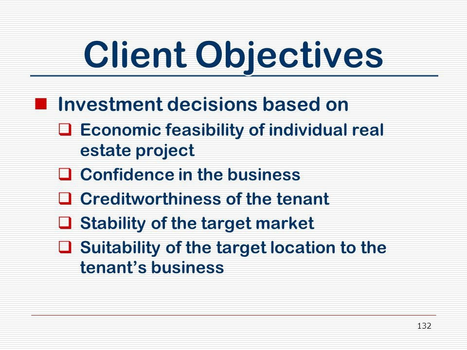 132 Client Objectives Investment decisions based on  Economic feasibility of individual real estate project  Confidence in the business  Creditwort
