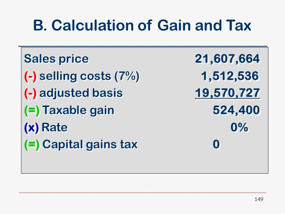 149 B. Calculation of Gain and Tax 21,607,664 Sales price21,607,664 (-)1,512,536 (-) selling costs (7%) 1,512,536 (-)19,570,727 (-) adjusted basis19,5