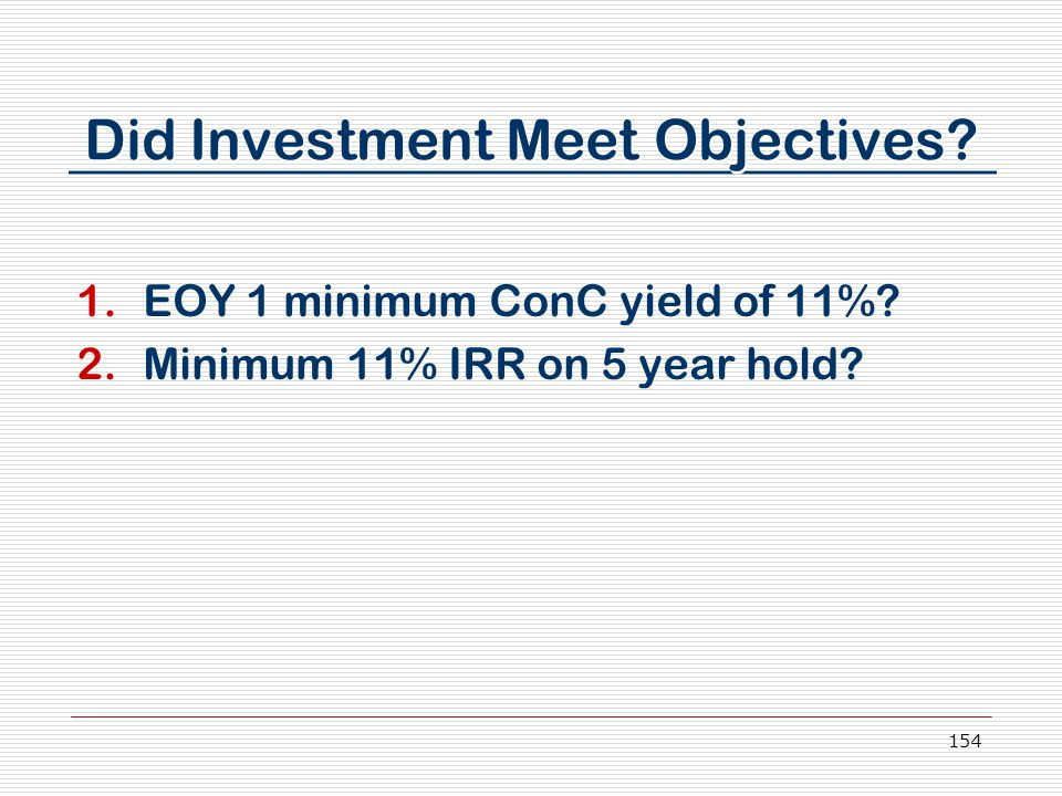 154 Did Investment Meet Objectives. 1.EOY 1 minimum ConC yield of 11%.