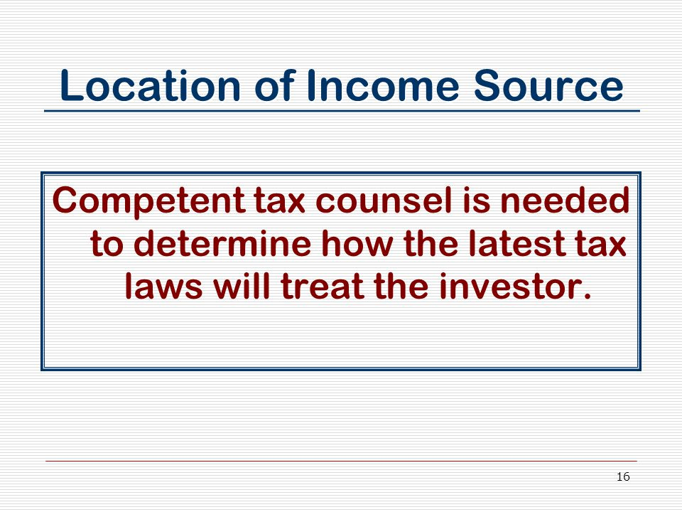 16 Location of Income Source Competent tax counsel is needed to determine how the latest tax laws will treat the investor.