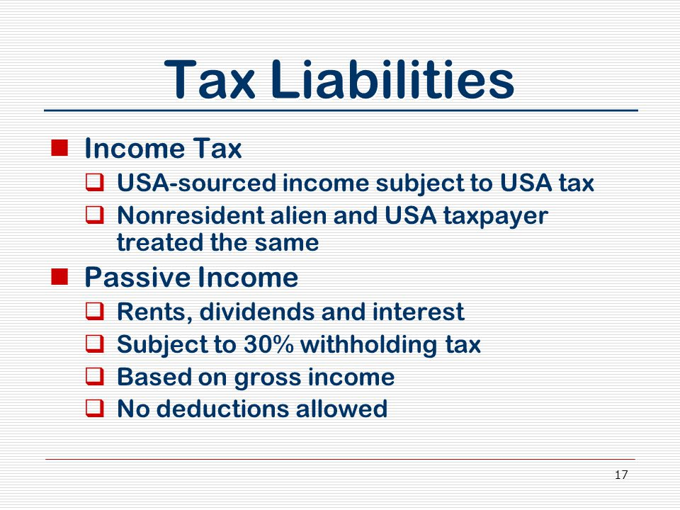 17 Tax Liabilities Income Tax  USA-sourced income subject to USA tax  Nonresident alien and USA taxpayer treated the same Passive Income  Rents, dividends and interest  Subject to 30% withholding tax  Based on gross income  No deductions allowed