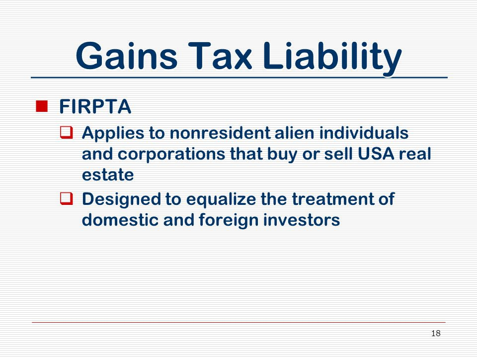 18 Gains Tax Liability FIRPTA  Applies to nonresident alien individuals and corporations that buy or sell USA real estate  Designed to equalize the