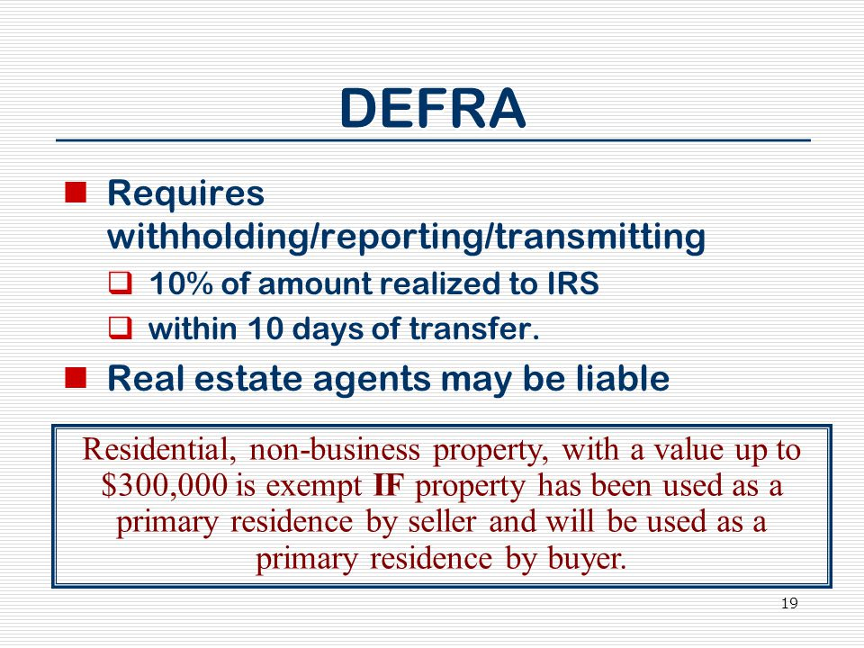 19 DEFRA Requires withholding/reporting/transmitting  10% of amount realized to IRS  within 10 days of transfer. Real estate agents may be liable Re