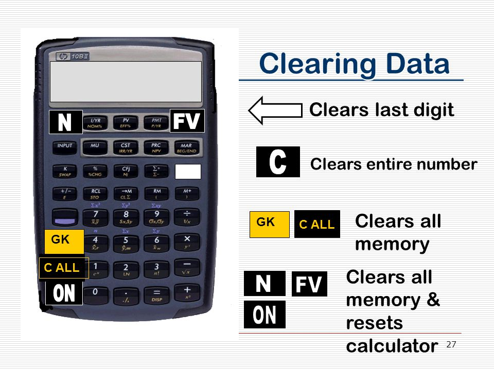 27 Clearing Data Clears last digit Clears entire number GK C ALL Clears all memory Clears all memory & resets calculator GK C ALL