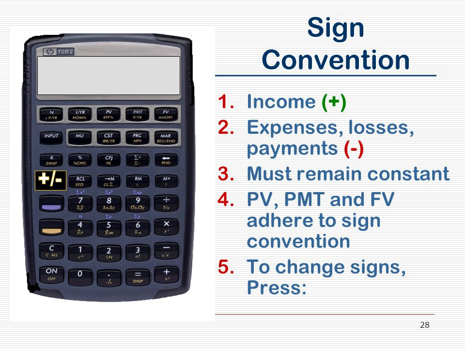 28 Sign Convention 1.Income (+) 2.Expenses, losses, payments (-) 3.Must remain constant 4.PV, PMT and FV adhere to sign convention 5.To change signs, Press:
