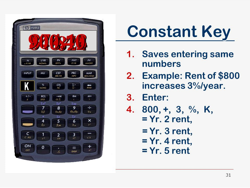 31 Constant Key 1.Saves entering same numbers 2.Example: Rent of $800 increases 3%/year. 3.Enter: 4.800, +, 3, %, K, = Yr. 2 rent, = Yr. 3 rent, = Yr.