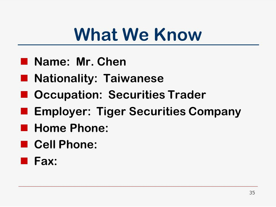 35 What We Know Name: Mr. Chen Nationality: Taiwanese Occupation: Securities Trader Employer: Tiger Securities Company Home Phone: Cell Phone: Fax: