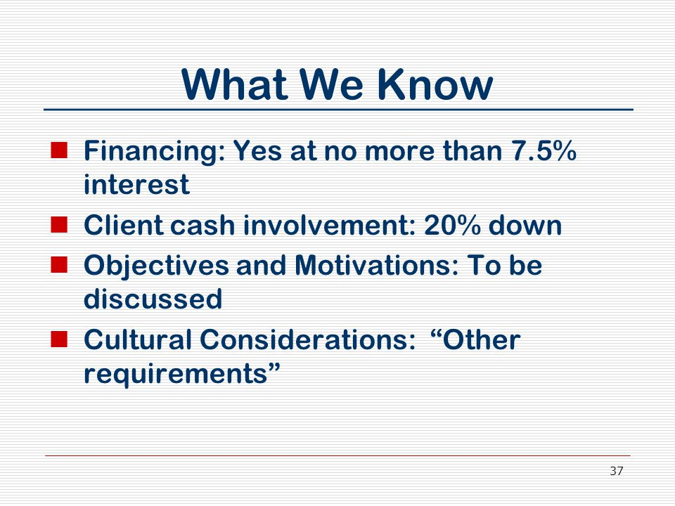 37 What We Know Financing: Yes at no more than 7.5% interest Client cash involvement: 20% down Objectives and Motivations: To be discussed Cultural Considerations: Other requirements