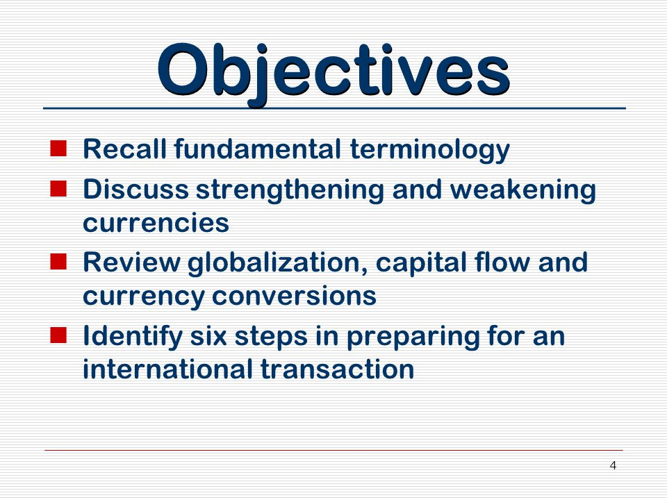 4 Objectives Recall fundamental terminology Discuss strengthening and weakening currencies Review globalization, capital flow and currency conversions