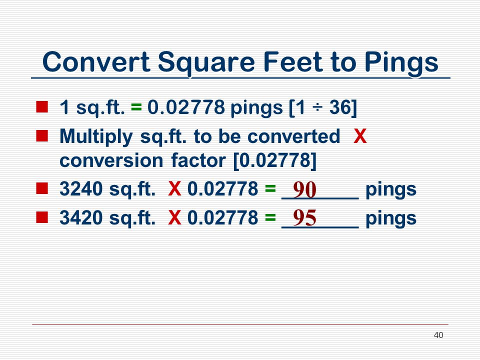 40 Convert Square Feet to Pings 1 sq.ft. = 0.02778 pings [1 ÷ 36] Multiply sq.ft. to be converted X conversion factor [0.02778] 3240 sq.ft. X 0.02778