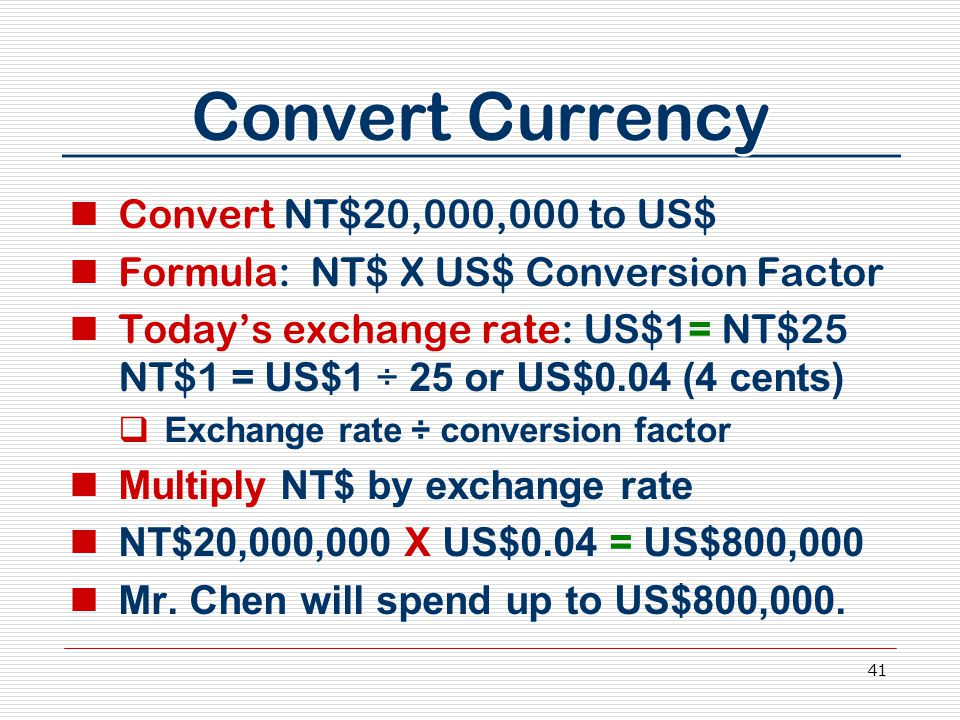 41 Convert Currency Convert NT$20,000,000 to US$ Formula: NT$ X US$ Conversion Factor Today's exchange rate: US$1= NT$25 NT$1 = US$ 1 ÷ 25 or US$0.04 (4 cents)  Exchange rate ÷ conversion factor Multiply NT$ by exchange rate NT$20,000,000 X US$0.04 = US$800,000 Mr.