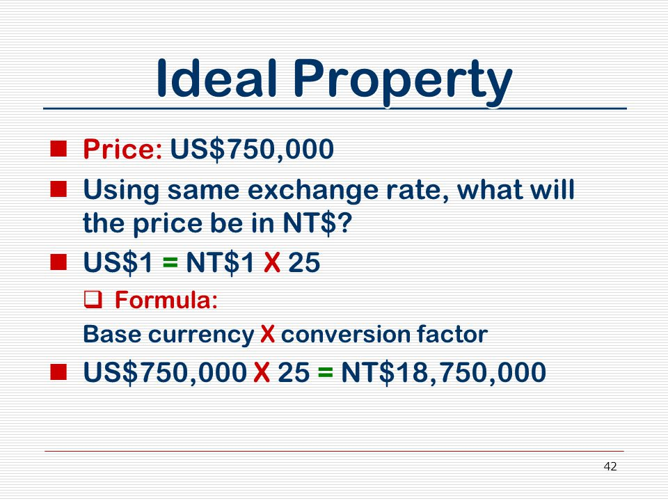42 Ideal Property Price: US$750,000 Using same exchange rate, what will the price be in NT$? US$1 = NT$1 X 25  Formula: Base currency X conversion fa